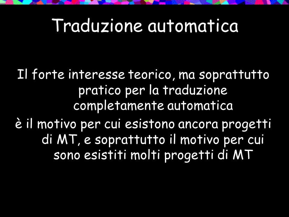 Traduzione automatica Il forte interesse teorico, ma soprattutto pratico per la traduzione completamente automatica è il motivo per cui esistono ancor