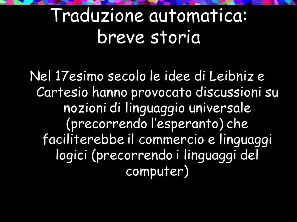 Traduzione automatica: breve storia Nel 17esimo secolo le idee di Leibniz e Cartesio hanno provocato discussioni su nozioni di linguaggio universale (