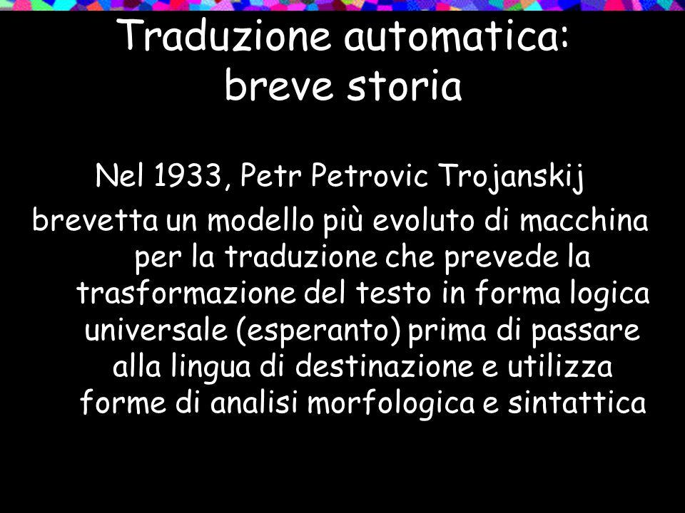 Traduzione automatica: breve storia Nel 1933, Petr Petrovic Trojanskij brevetta un modello più evoluto di macchina per la traduzione che prevede la tr