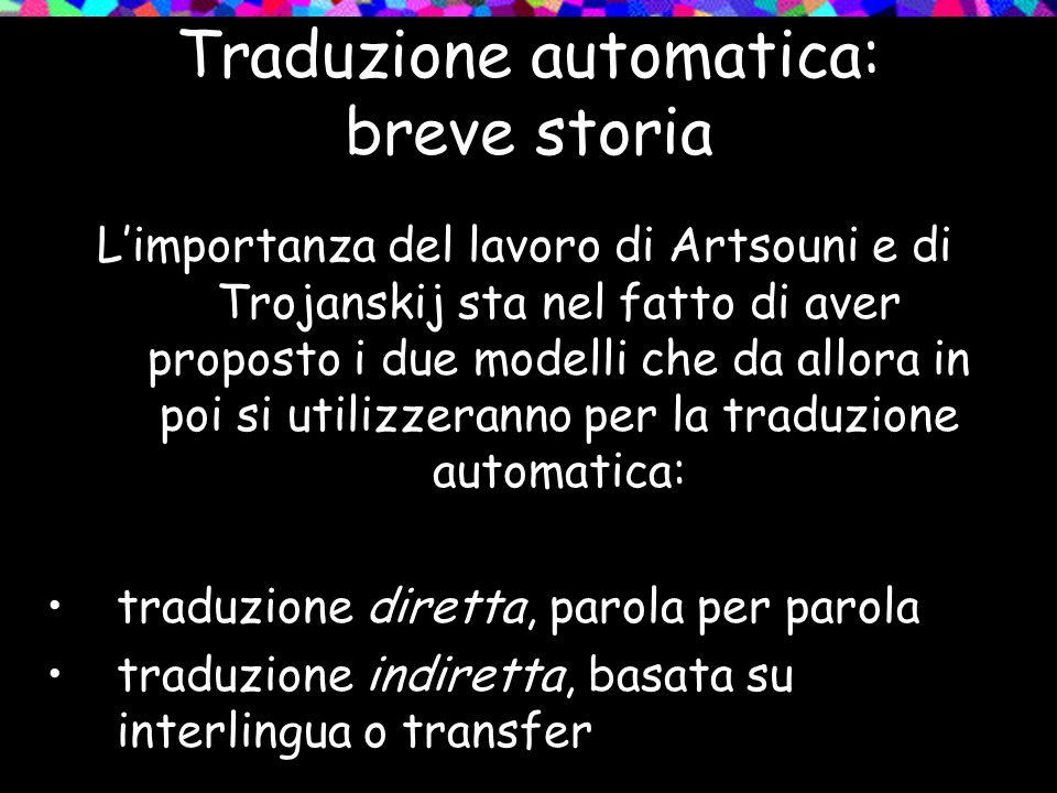 Traduzione automatica: breve storia Limportanza del lavoro di Artsouni e di Trojanskij sta nel fatto di aver proposto i due modelli che da allora in p