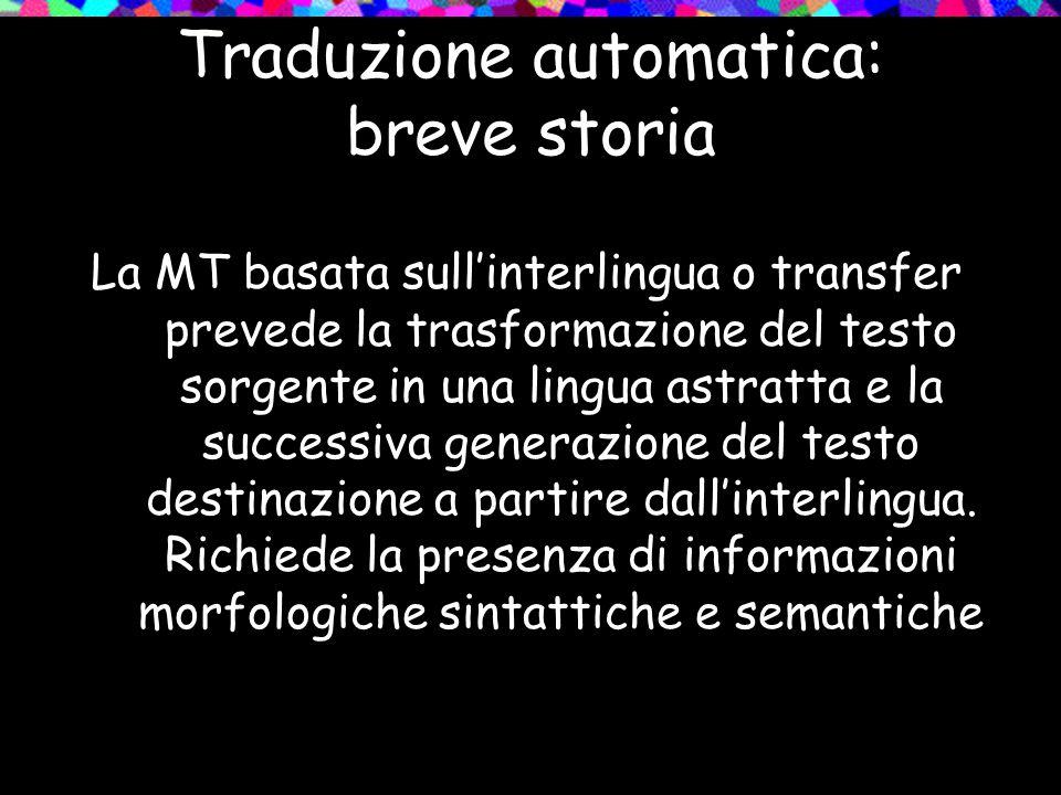 La MT basata sullinterlingua o transfer prevede la trasformazione del testo sorgente in una lingua astratta e la successiva generazione del testo dest