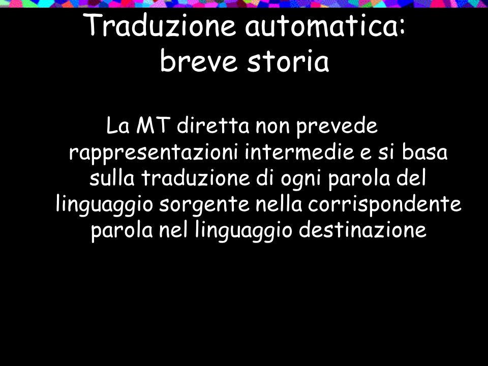Traduzione automatica: breve storia La MT diretta non prevede rappresentazioni intermedie e si basa sulla traduzione di ogni parola del linguaggio sor