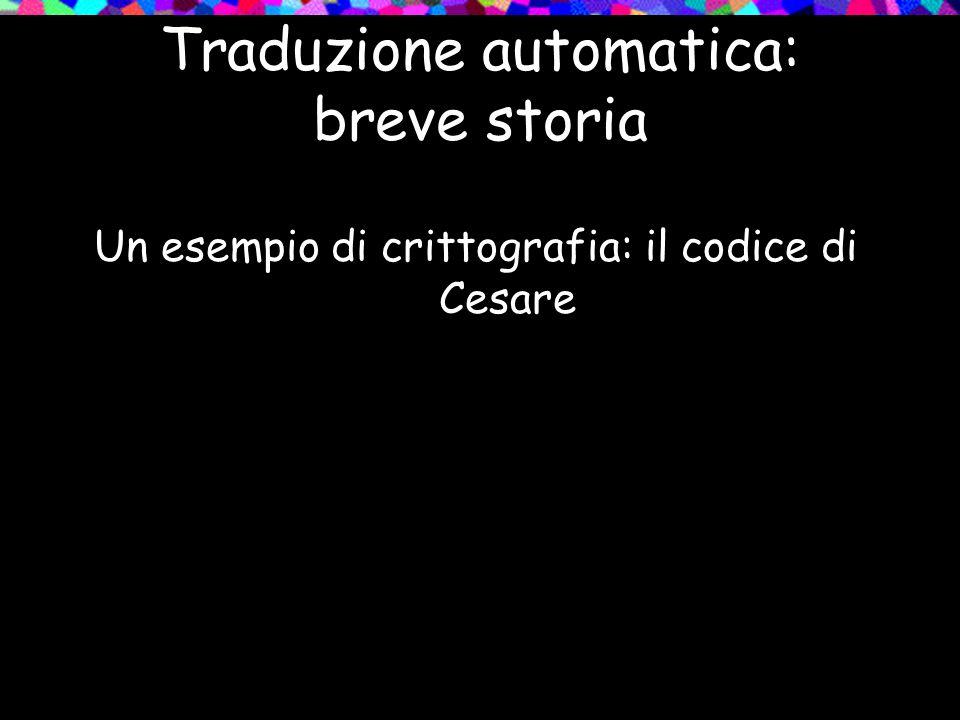 Traduzione automatica: breve storia Un esempio di crittografia: il codice di Cesare