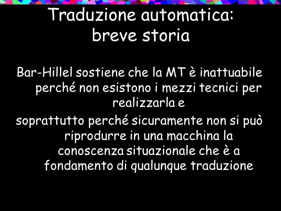 Traduzione automatica: breve storia Bar-Hillel sostiene che la MT è inattuabile perché non esistono i mezzi tecnici per realizzarla e soprattutto perc