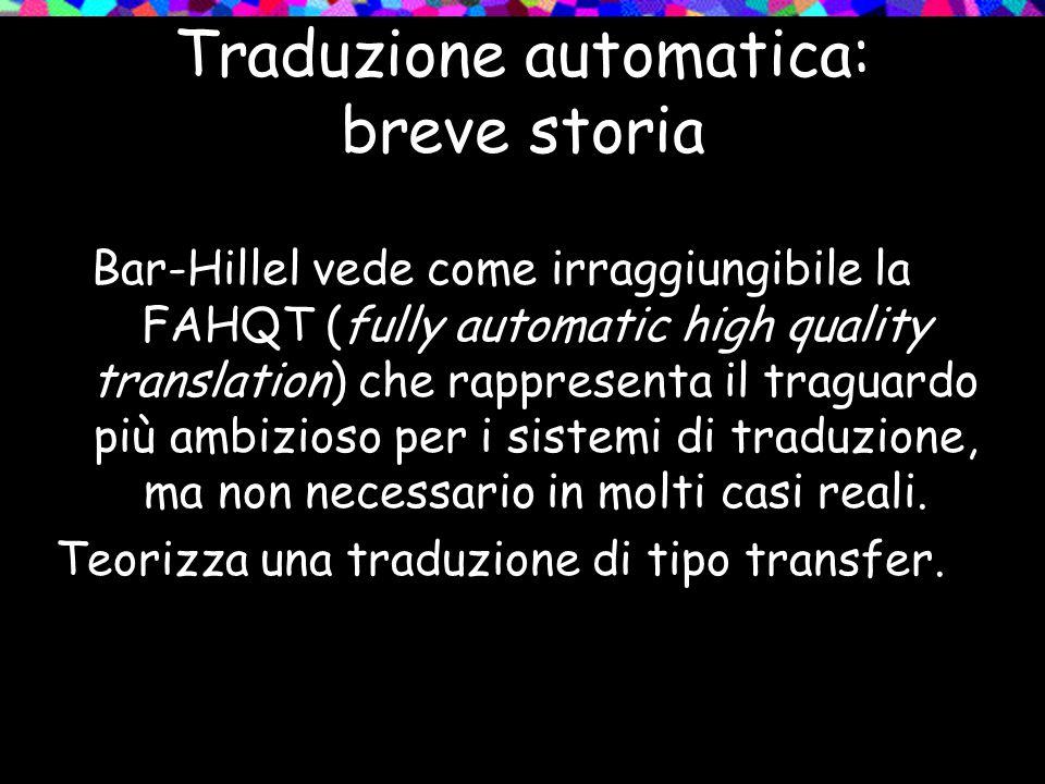 Traduzione automatica: breve storia Bar-Hillel vede come irraggiungibile la FAHQT (fully automatic high quality translation) che rappresenta il tragua