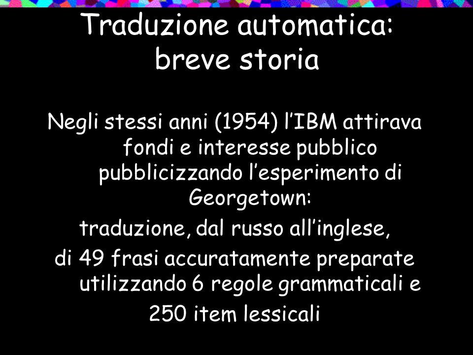 Traduzione automatica: breve storia Negli stessi anni (1954) lIBM attirava fondi e interesse pubblico pubblicizzando lesperimento di Georgetown: tradu