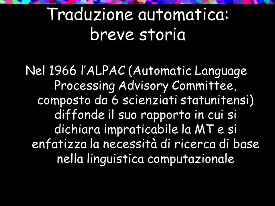 Traduzione automatica: breve storia Nel 1966 lALPAC (Automatic Language Processing Advisory Committee, composto da 6 scienziati statunitensi) diffonde