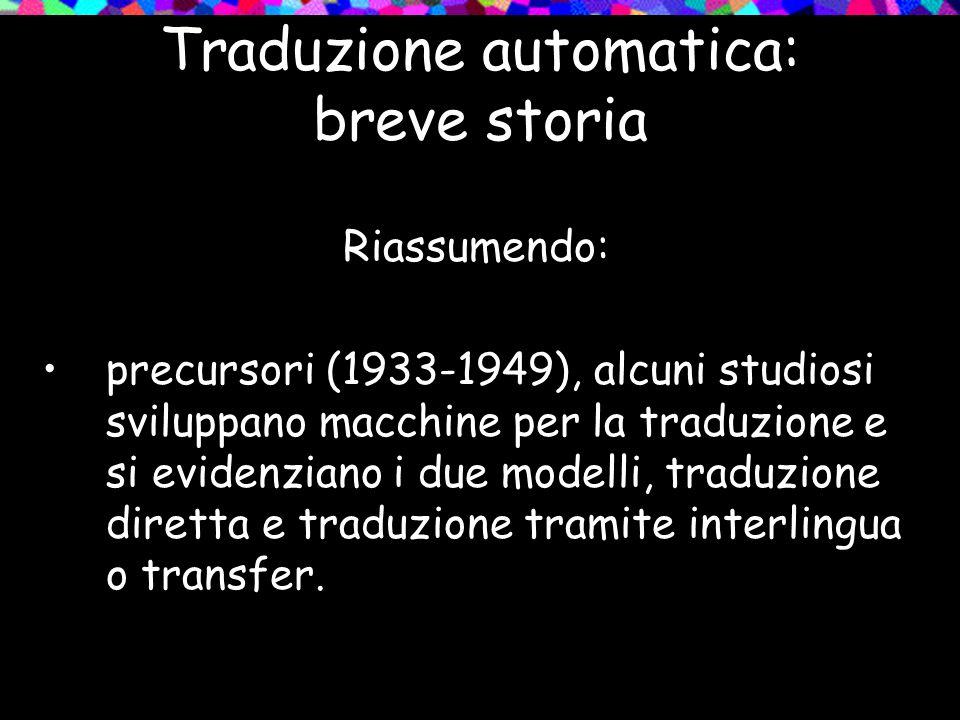 Traduzione automatica: breve storia Riassumendo: precursori (1933-1949), alcuni studiosi sviluppano macchine per la traduzione e si evidenziano i due
