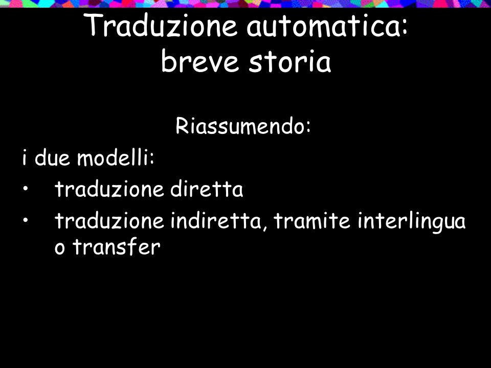 Traduzione automatica: breve storia Riassumendo: i due modelli: traduzione diretta traduzione indiretta, tramite interlingua o transfer