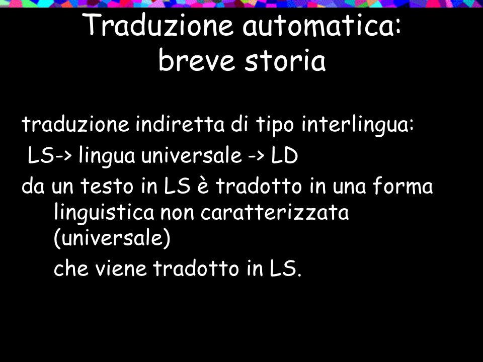 Traduzione automatica: breve storia traduzione indiretta di tipo interlingua: LS-> lingua universale -> LD da un testo in LS è tradotto in una forma l