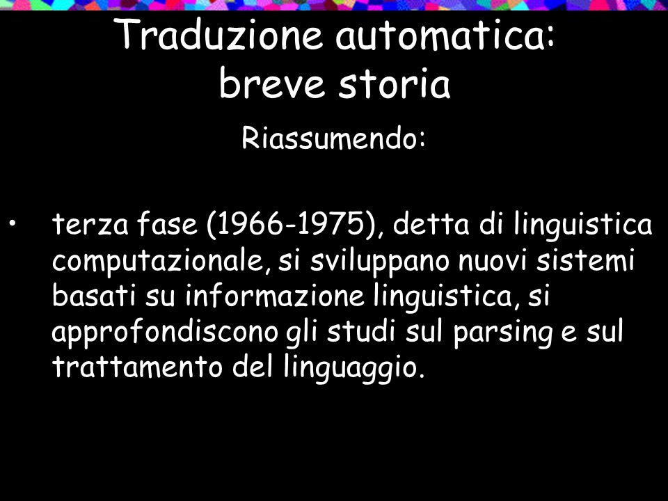 Traduzione automatica: breve storia Riassumendo: terza fase (1966-1975), detta di linguistica computazionale, si sviluppano nuovi sistemi basati su in