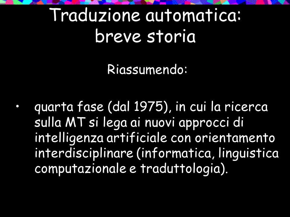 Traduzione automatica: breve storia Riassumendo: quarta fase (dal 1975), in cui la ricerca sulla MT si lega ai nuovi approcci di intelligenza artifici