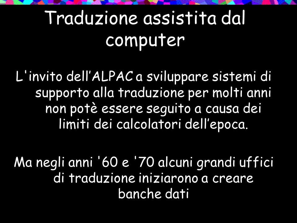 Traduzione assistita dal computer L'invito dellALPAC a sviluppare sistemi di supporto alla traduzione per molti anni non potè essere seguito a causa d