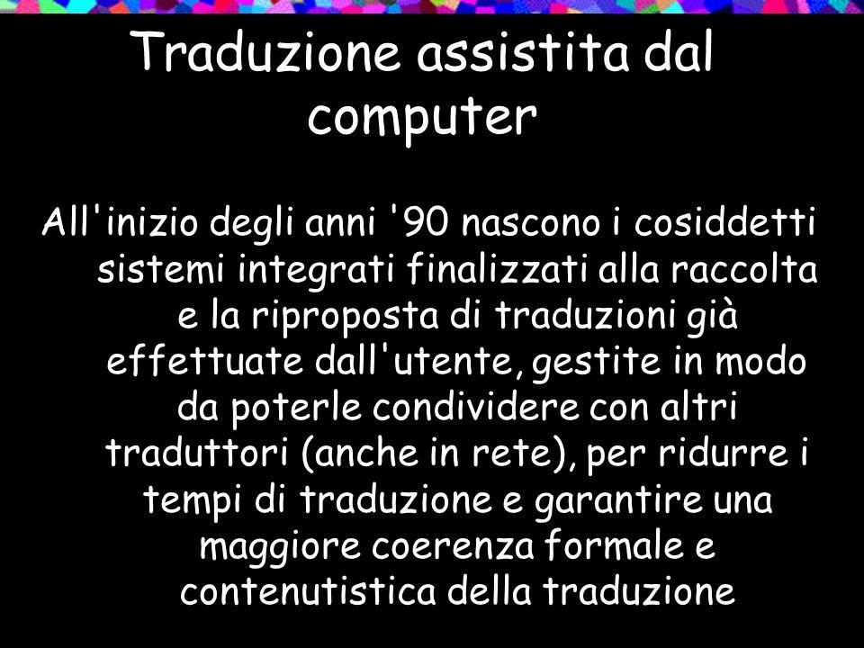 Traduzione assistita dal computer All'inizio degli anni '90 nascono i cosiddetti sistemi integrati finalizzati alla raccolta e la riproposta di traduz