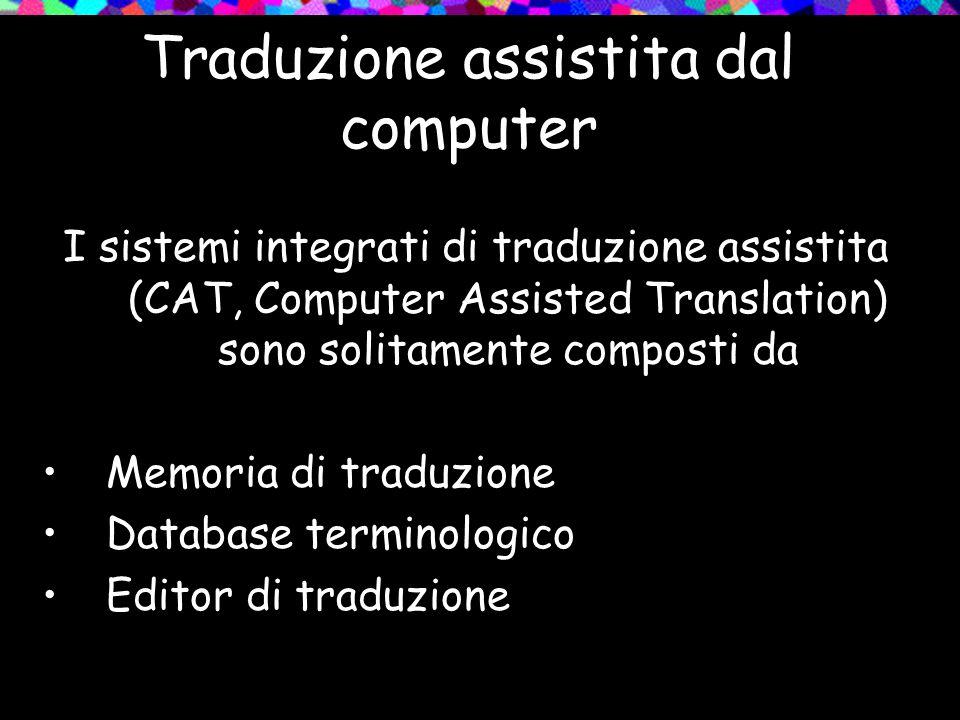 Traduzione assistita dal computer I sistemi integrati di traduzione assistita (CAT, Computer Assisted Translation) sono solitamente composti da Memori