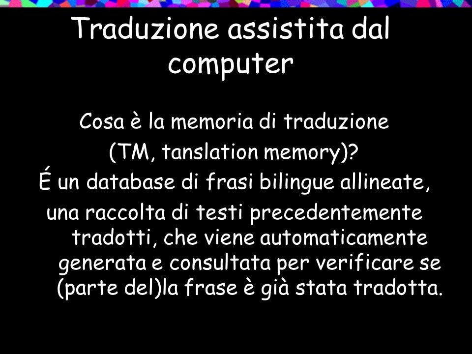 Traduzione assistita dal computer Cosa è la memoria di traduzione (TM, tanslation memory)? É un database di frasi bilingue allineate, una raccolta di