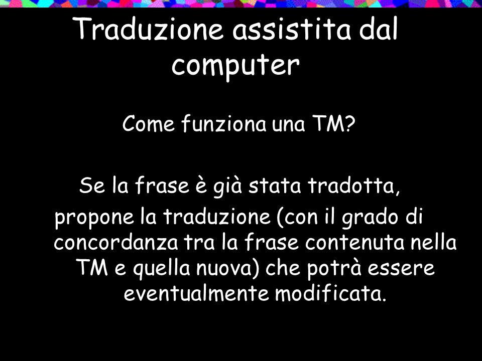 Traduzione assistita dal computer Come funziona una TM? Se la frase è già stata tradotta, propone la traduzione (con il grado di concordanza tra la fr