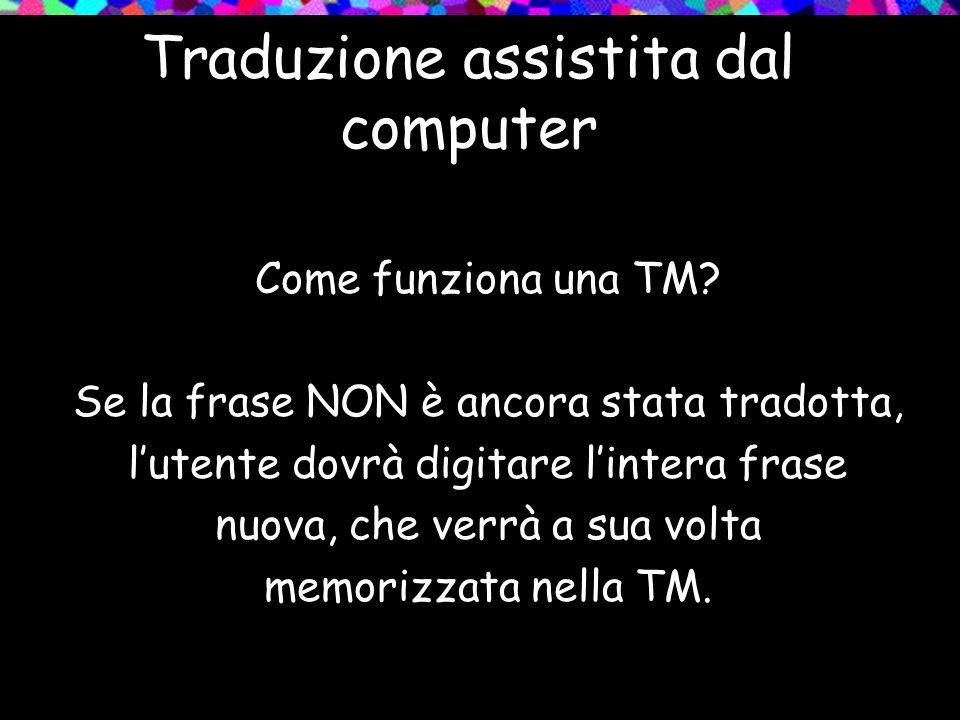 Traduzione assistita dal computer Come funziona una TM? Se la frase NON è ancora stata tradotta, lutente dovrà digitare lintera frase nuova, che verrà
