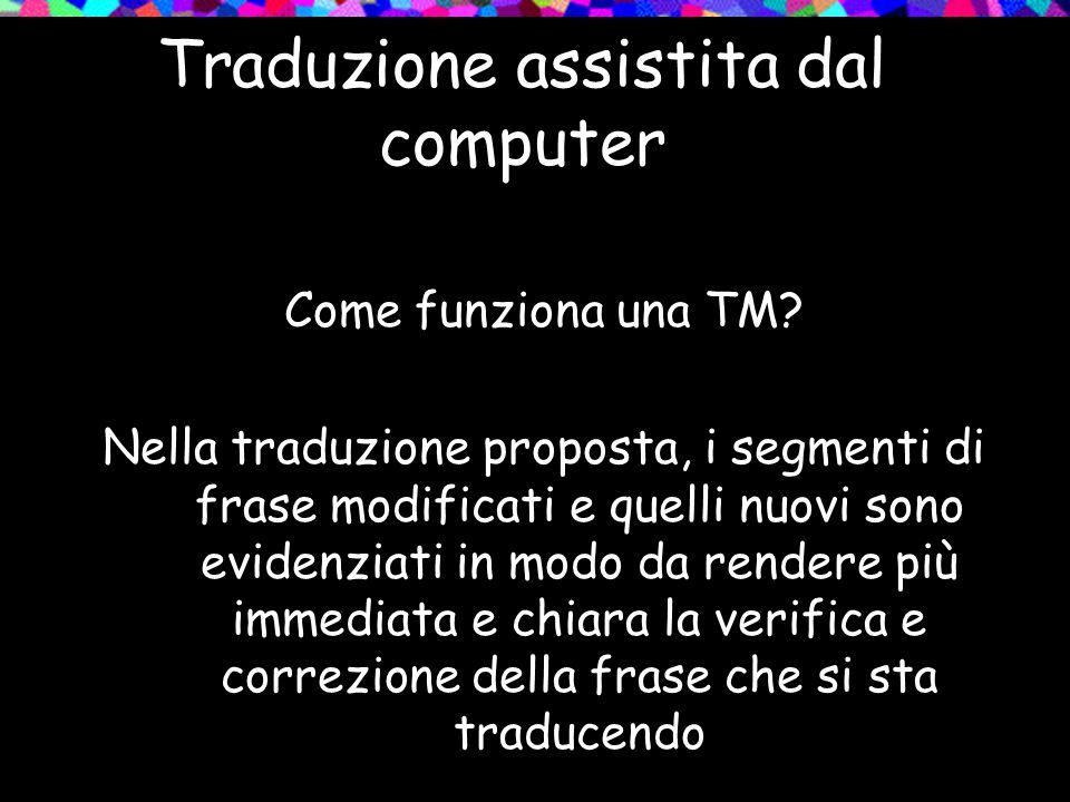 Traduzione assistita dal computer Come funziona una TM? Nella traduzione proposta, i segmenti di frase modificati e quelli nuovi sono evidenziati in m