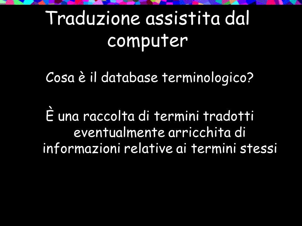 Traduzione assistita dal computer Cosa è il database terminologico? È una raccolta di termini tradotti eventualmente arricchita di informazioni relati