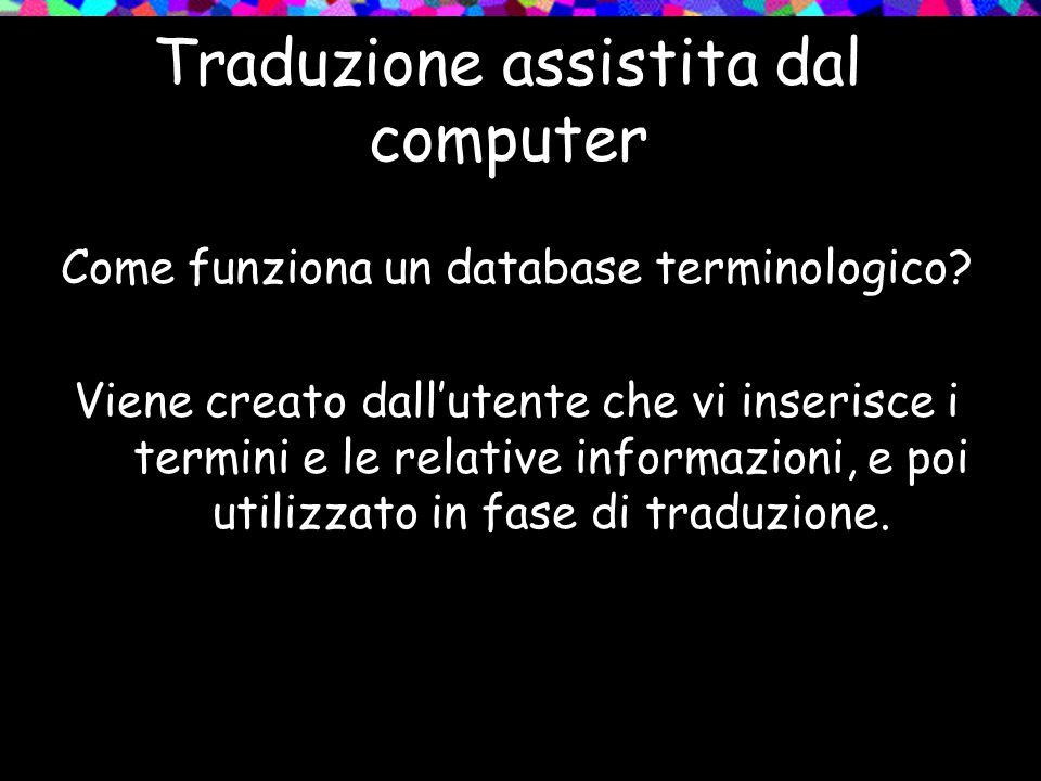 Traduzione assistita dal computer Come funziona un database terminologico? Viene creato dallutente che vi inserisce i termini e le relative informazio