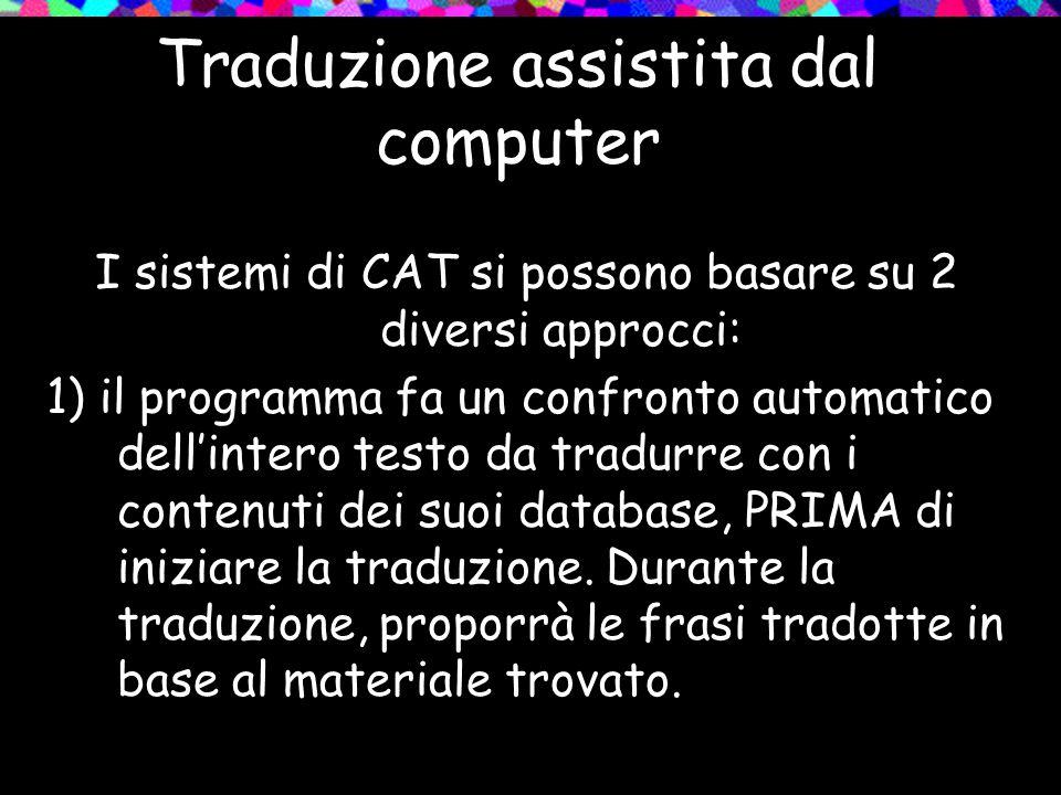 Traduzione assistita dal computer I sistemi di CAT si possono basare su 2 diversi approcci: 1) il programma fa un confronto automatico dellintero test
