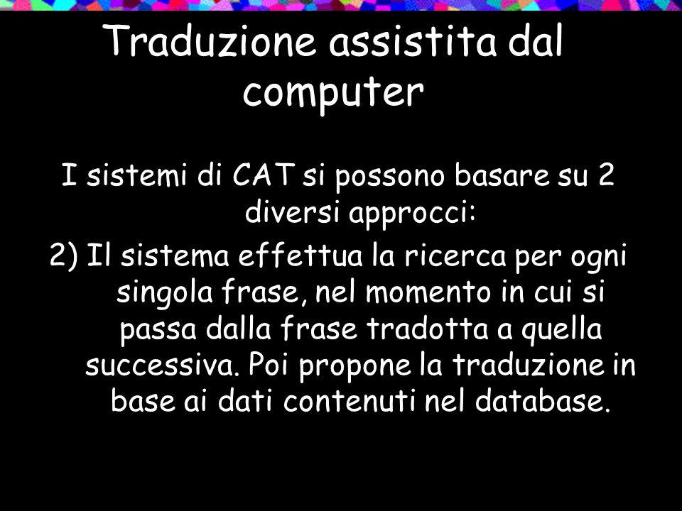 Traduzione assistita dal computer I sistemi di CAT si possono basare su 2 diversi approcci: 2) Il sistema effettua la ricerca per ogni singola frase,