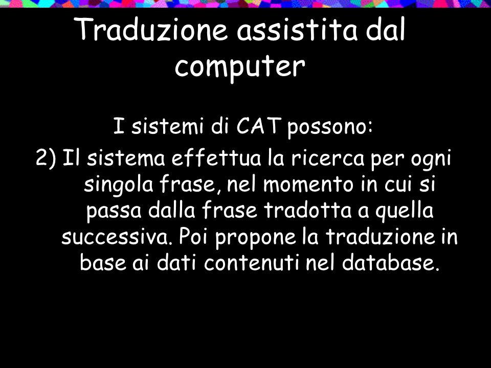 Traduzione assistita dal computer I sistemi di CAT possono: 2) Il sistema effettua la ricerca per ogni singola frase, nel momento in cui si passa dall