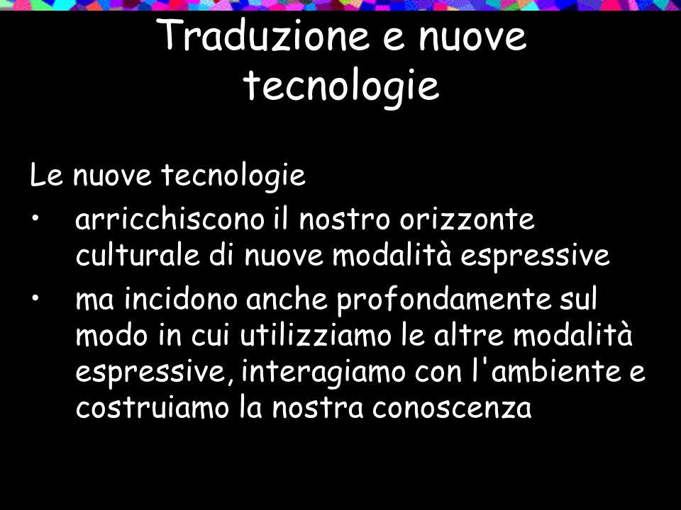 Traduzione e nuove tecnologie Le nuove tecnologie arricchiscono il nostro orizzonte culturale di nuove modalità espressive ma incidono anche profondam