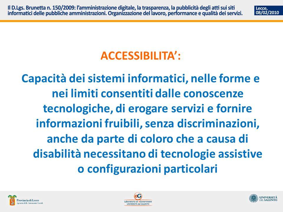 ACCESSIBILITA: Capacità dei sistemi informatici, nelle forme e nei limiti consentiti dalle conoscenze tecnologiche, di erogare servizi e fornire informazioni fruibili, senza discriminazioni, anche da parte di coloro che a causa di disabilità necessitano di tecnologie assistive o configurazioni particolari