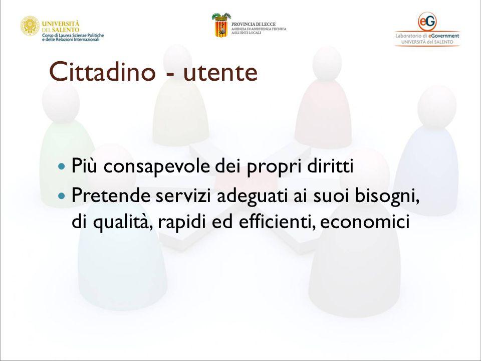 Cittadino - utente Più consapevole dei propri diritti Pretende servizi adeguati ai suoi bisogni, di qualità, rapidi ed efficienti, economici