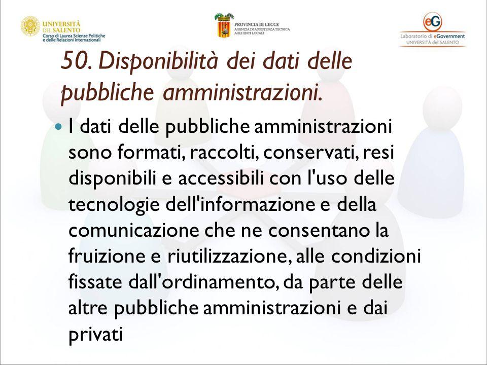 50. Disponibilità dei dati delle pubbliche amministrazioni. I dati delle pubbliche amministrazioni sono formati, raccolti, conservati, resi disponibil