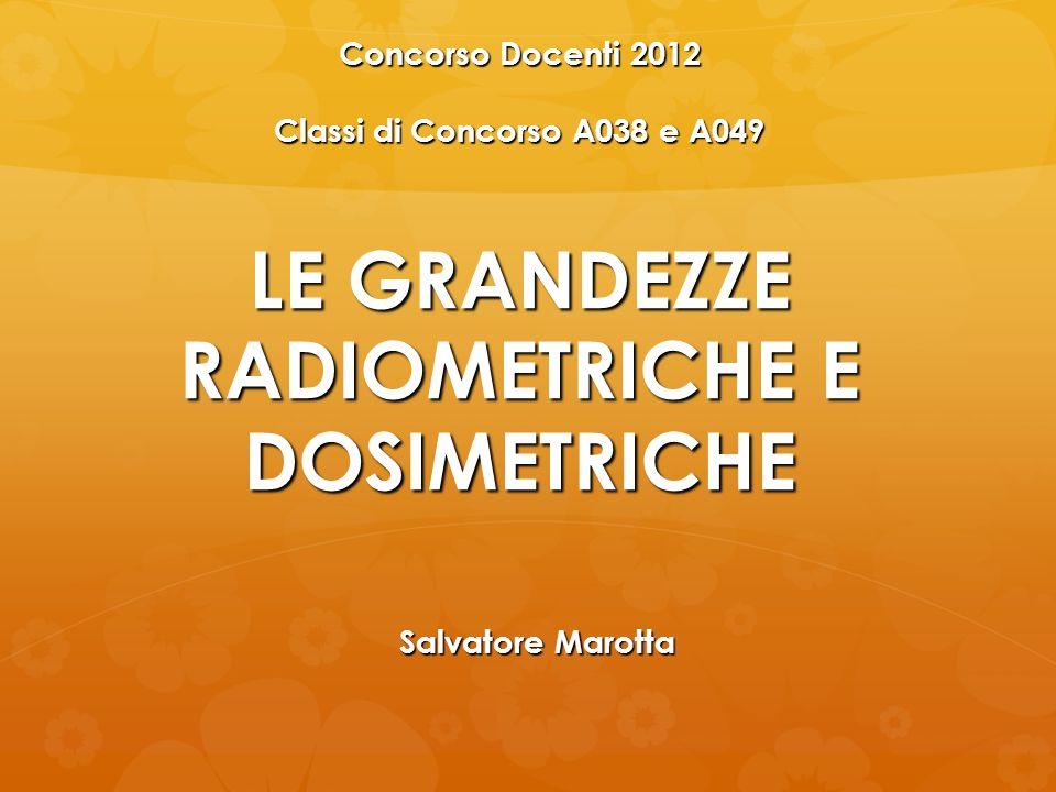 LE GRANDEZZE RADIOMETRICHE E DOSIMETRICHE Concorso Docenti 2012 Classi di Concorso A038 e A049 Salvatore Marotta