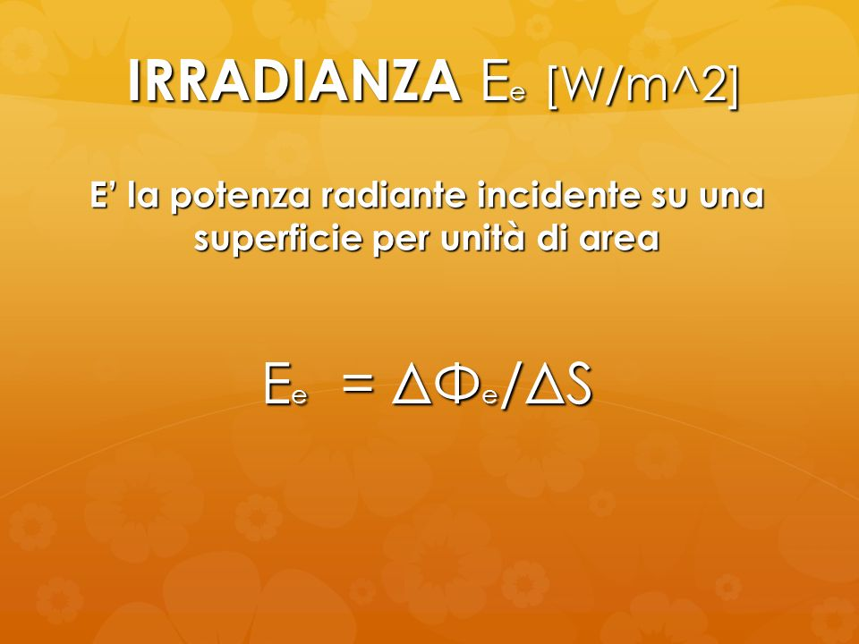 IRRADIANZA E e [W/m^2] E e = ΔΦ e /ΔS E la potenza radiante incidente su una superficie per unità di area