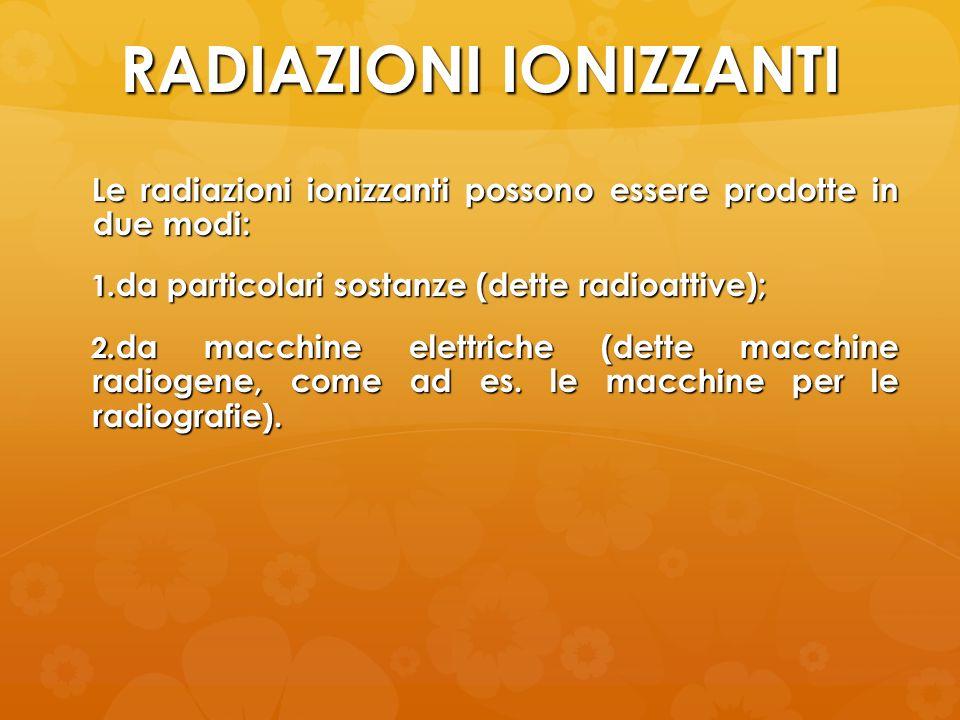 RADIAZIONI IONIZZANTI Le radiazioni ionizzanti possono essere prodotte in due modi: 1. da particolari sostanze (dette radioattive); 2. da macchine ele