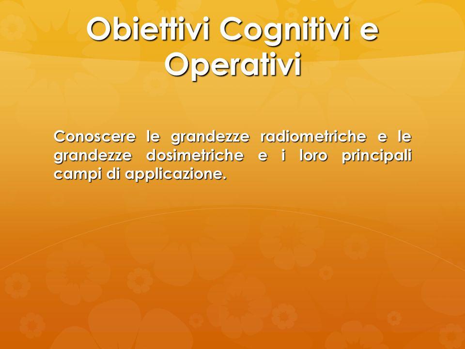 Obiettivi Cognitivi e Operativi Conoscere le grandezze radiometriche e le grandezze dosimetriche e i loro principali campi di applicazione.