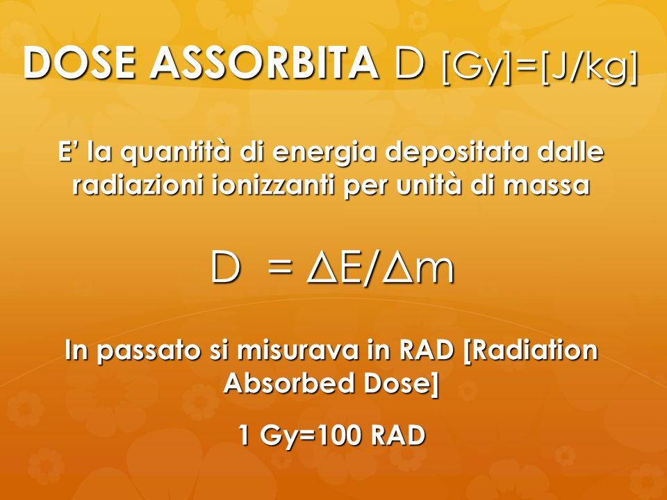DOSE ASSORBITA D [Gy]=[J/kg] D = ΔE/Δm E la quantità di energia depositata dalle radiazioni ionizzanti per unità di massa In passato si misurava in RA