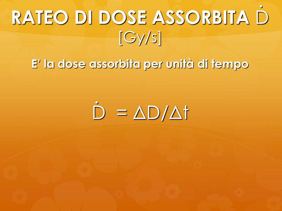 RATEO DI DOSE ASSORBITA D [Gy/s] D = ΔD/Δt E la dose assorbita per unità di tempo..