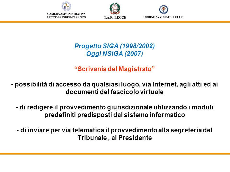 Progetto SIGA (1998/2002) Oggi NSIGA (2007) Scrivania del Magistrato - possibilità di accesso da qualsiasi luogo, via Internet, agli atti ed ai documenti del fascicolo virtuale - di redigere il provvedimento giurisdizionale utilizzando i moduli predefiniti predisposti dal sistema informatico - di inviare per via telematica il provvedimento alla segreteria del Tribunale, al Presidente
