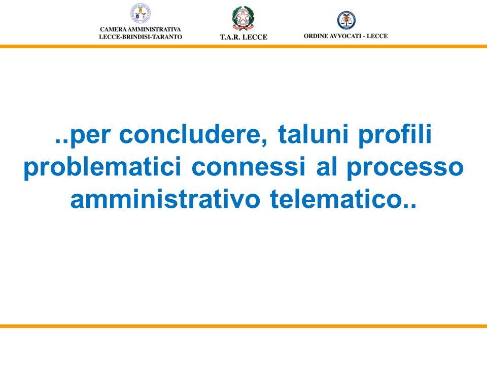 ..per concludere, taluni profili problematici connessi al processo amministrativo telematico..