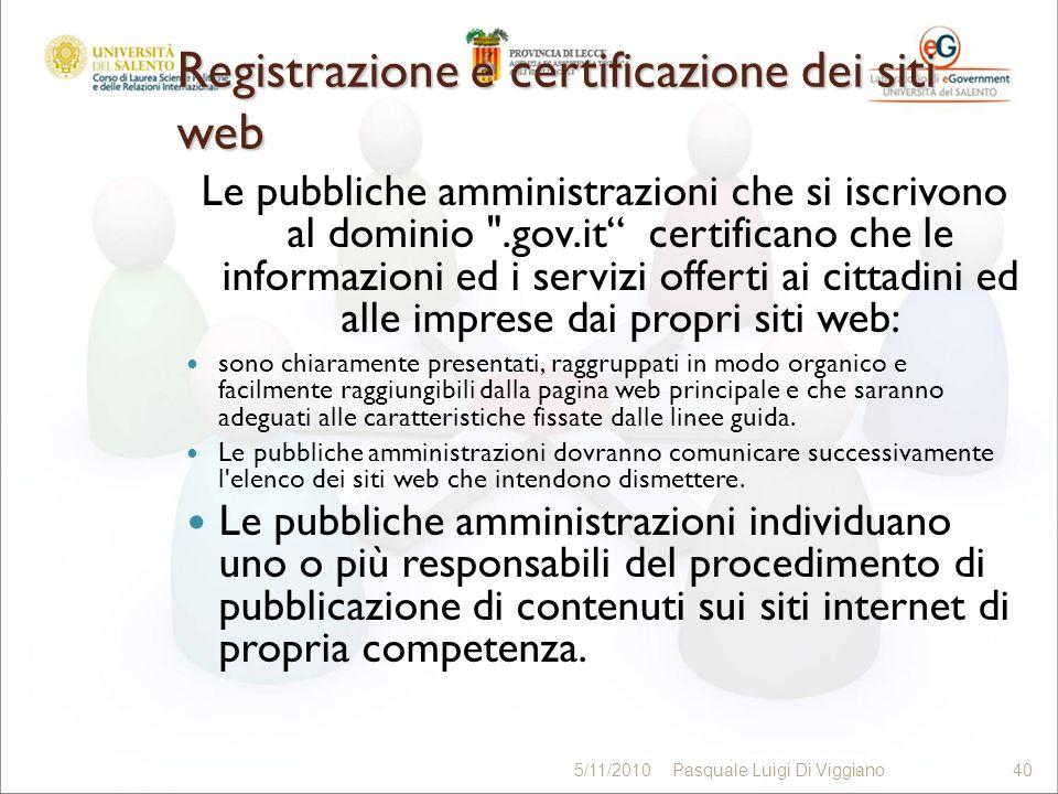 Registrazione e certificazione dei siti web Le pubbliche amministrazioni che si iscrivono al dominio .gov.it certificano che le informazioni ed i servizi offerti ai cittadini ed alle imprese dai propri siti web: sono chiaramente presentati, raggruppati in modo organico e facilmente raggiungibili dalla pagina web principale e che saranno adeguati alle caratteristiche fissate dalle linee guida.