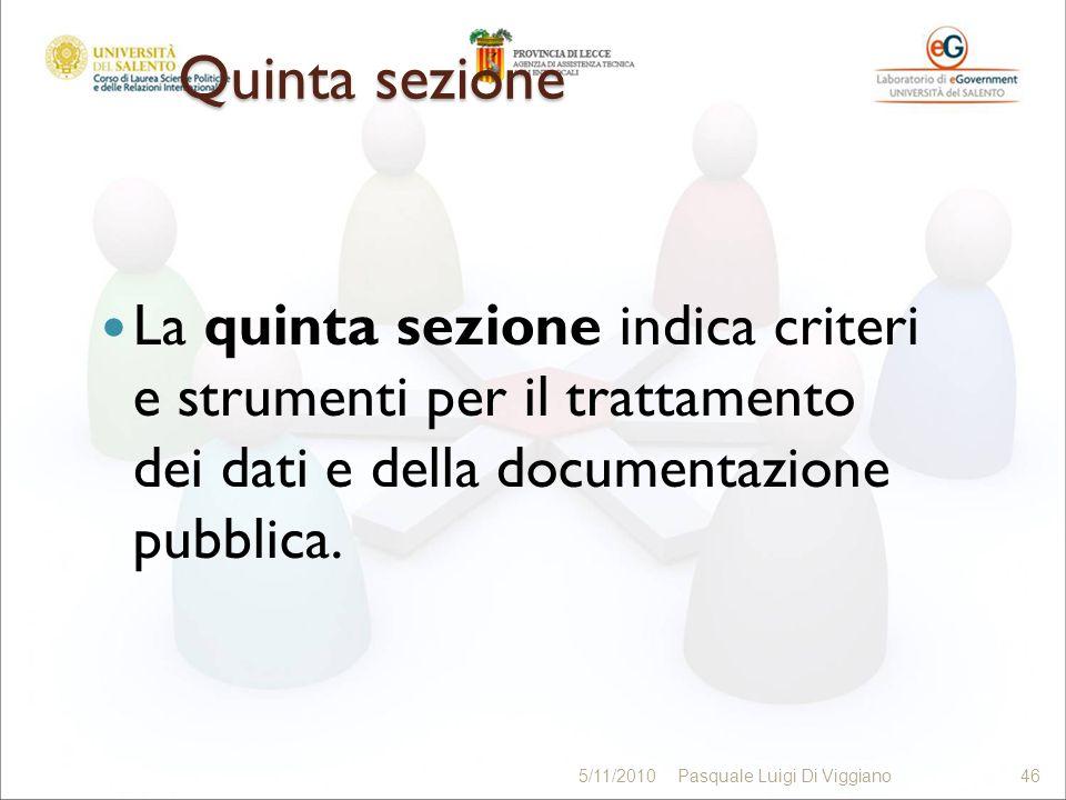 Quinta sezione La quinta sezione indica criteri e strumenti per il trattamento dei dati e della documentazione pubblica. 46 5/11/201046Pasquale Luigi