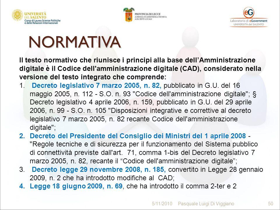 NORMATIVA 50 5/11/2010Pasquale Luigi Di Viggiano50 Il testo normativo che riunisce i principi alla base dellAmministrazione digitale è il Codice dell'