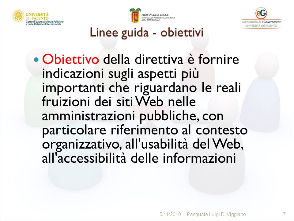 Linee guida - obiettivi Obiettivo della direttiva è fornire indicazioni sugli aspetti più importanti che riguardano le reali fruizioni dei siti Web nelle amministrazioni pubbliche, con particolare riferimento al contesto organizzativo, all usabilità del Web, all accessibilità delle informazioni 7 5/11/20107Pasquale Luigi Di Viggiano