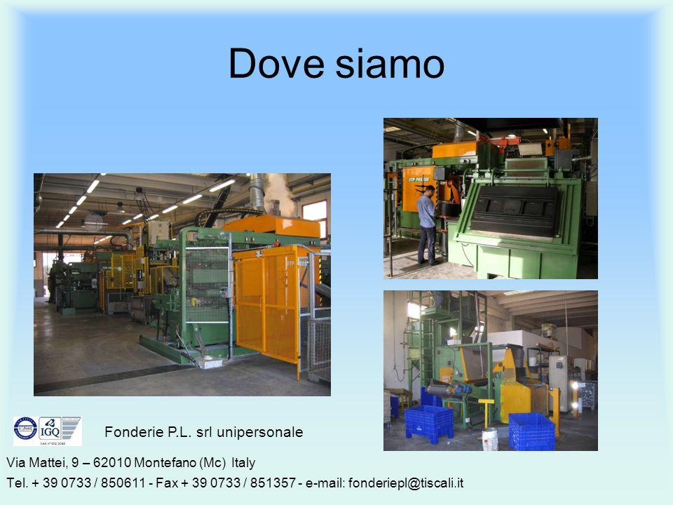 Dove siamo Via Mattei, 9 – 62010 Montefano (Mc) Italy Tel. + 39 0733 / 850611 - Fax + 39 0733 / 851357 - e-mail: fonderiepl@tiscali.it Fonderie P.L. s
