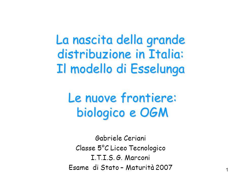 1 La nascita della grande distribuzione in Italia: Il modello di Esselunga Le nuove frontiere: biologico e OGM Gabriele Ceriani Classe 5°C Liceo Tecno