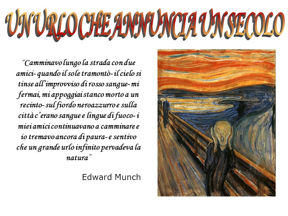 Camminavo lungo la strada con due amici- quando il sole tramontò- il cielo si tinse allimprovviso di rosso sangue- mi fermai, mi appoggiai stanco morto a un recinto- sul fiordo neroazzurro e sulla città cerano sangue e lingue di fuoco- i miei amici continuavano a camminare e io tremavo ancora di paura- e sentivo che un grande urlo infinito pervadeva la natura Edward Munch