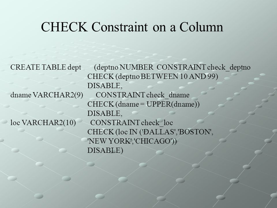 CREATE TABLE dept (deptno NUMBER CONSTRAINT check_deptno CHECK (deptno BETWEEN 10 AND 99) DISABLE, dname VARCHAR2(9) CONSTRAINT check_dname CHECK (dname = UPPER(dname)) DISABLE, loc VARCHAR2(10) CONSTRAINT check_loc CHECK (loc IN ( DALLAS , BOSTON , NEW YORK , CHICAGO )) DISABLE) CHECK Constraint on a Column