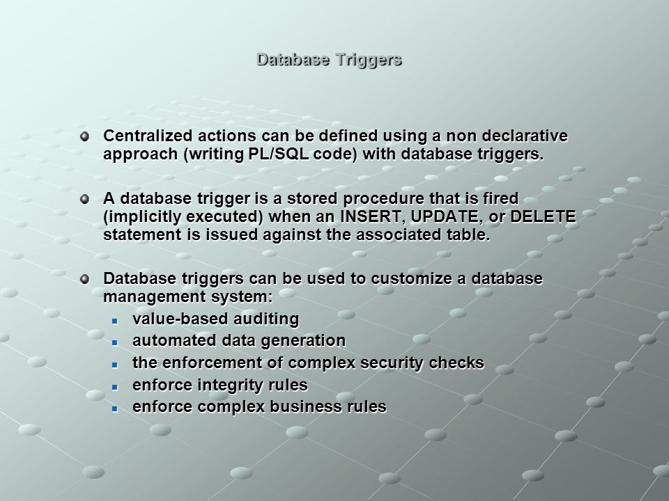 Database Triggers Centralized actions can be defined using a non declarative approach (writing PL/SQL code) with database triggers.