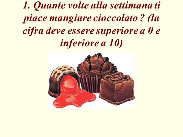1. Quante volte alla settimana ti piace mangiare cioccolato ? (la cifra deve essere superiore a 0 e inferiore a 10)